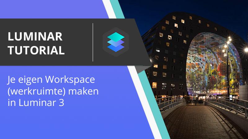 Luminar Tutorial - Je eigen workspace werkruimte aanpassen in Luminar 3